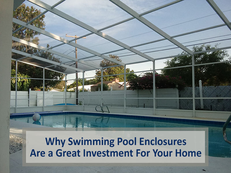 Why Swimming Pool Enclosures Are A Great Investment For Your Home